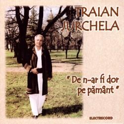 Traian Jurchela - De n-ar fi dor pe pamant - CD